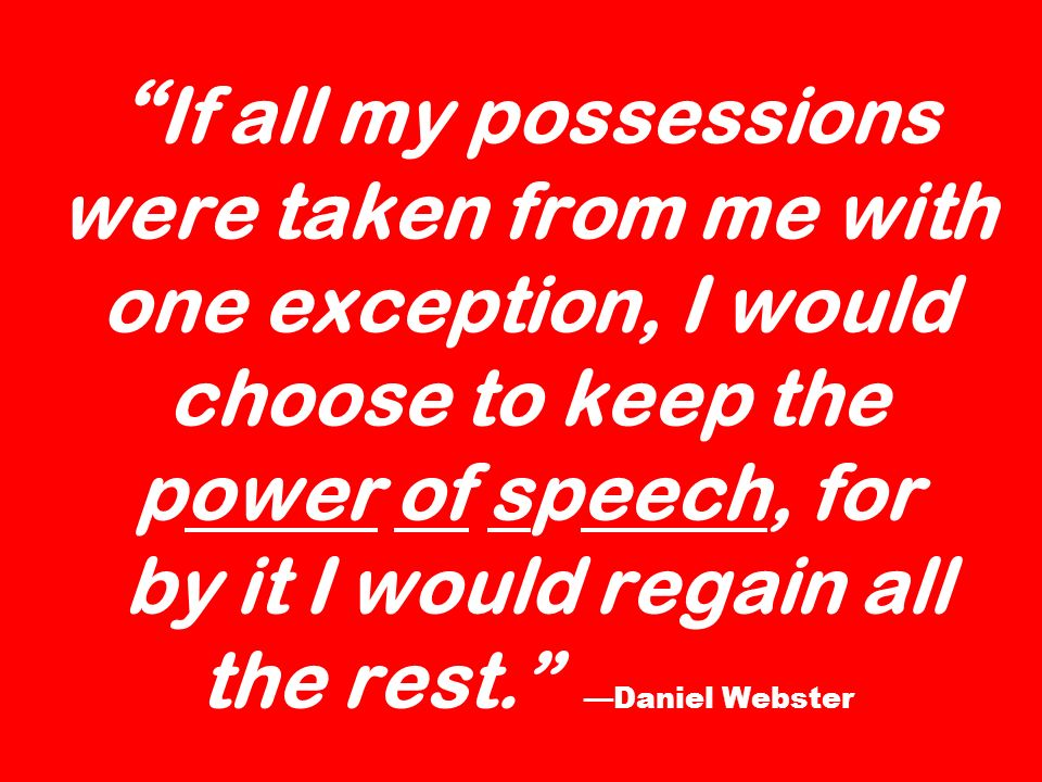 If all my possessions were taken from me with one exception, I would choose to keep the power of speech, for by it I would regain all the rest. —Daniel Webster