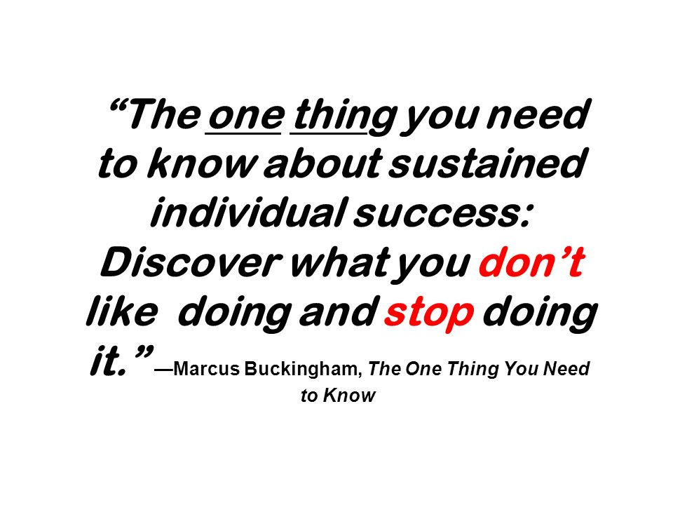 The one thing you need to know about sustained individual success: Discover what you don't like doing and stop doing it. —Marcus Buckingham, The One Thing You Need to Know