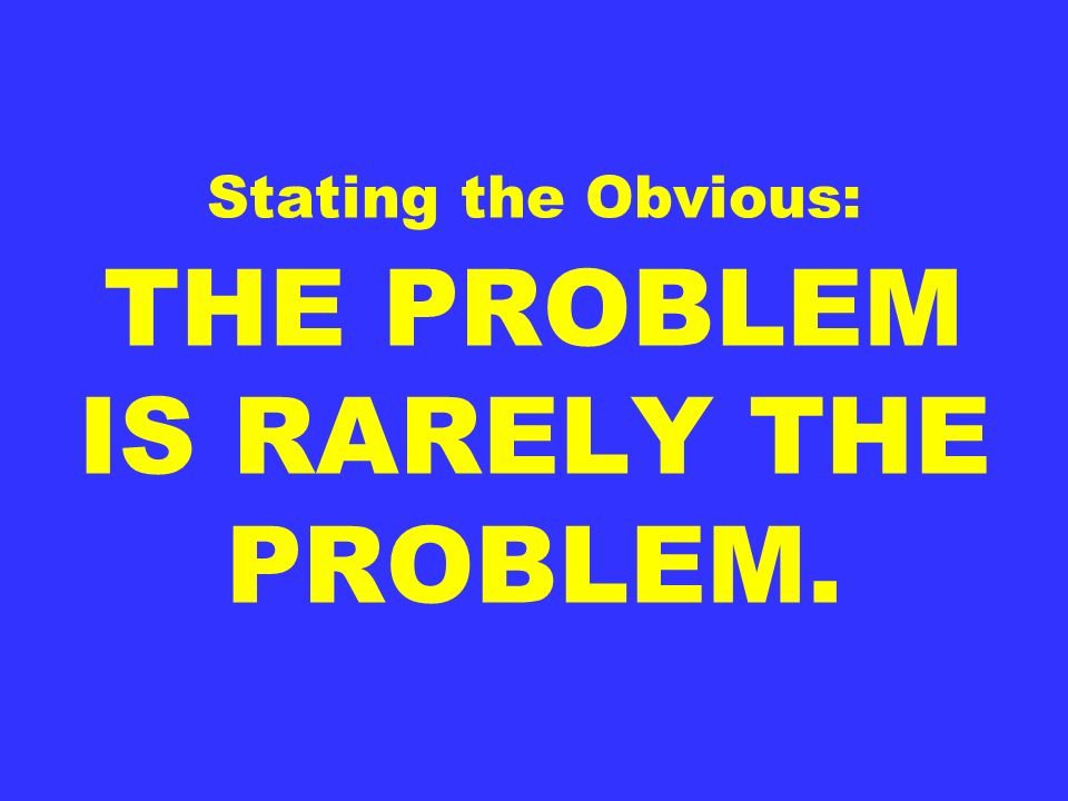 Stating the Obvious: THE PROBLEM IS RARELY THE PROBLEM.