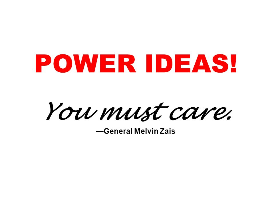 POWER IDEAS! You must care. —General Melvin Zais