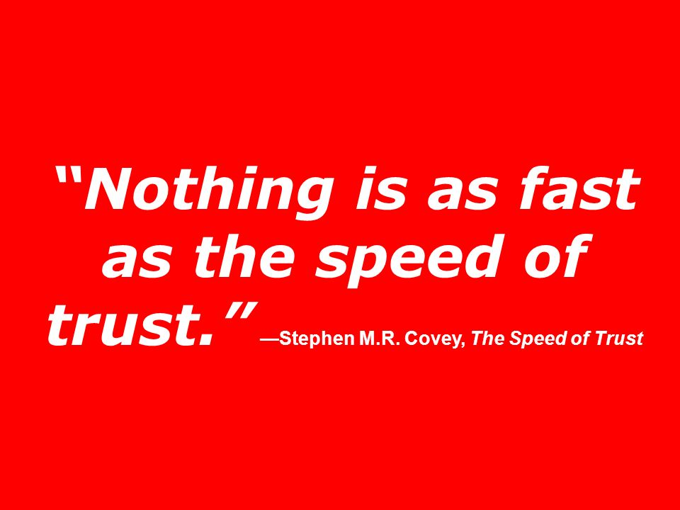 Nothing is as fast as the speed of trust. —Stephen M. R