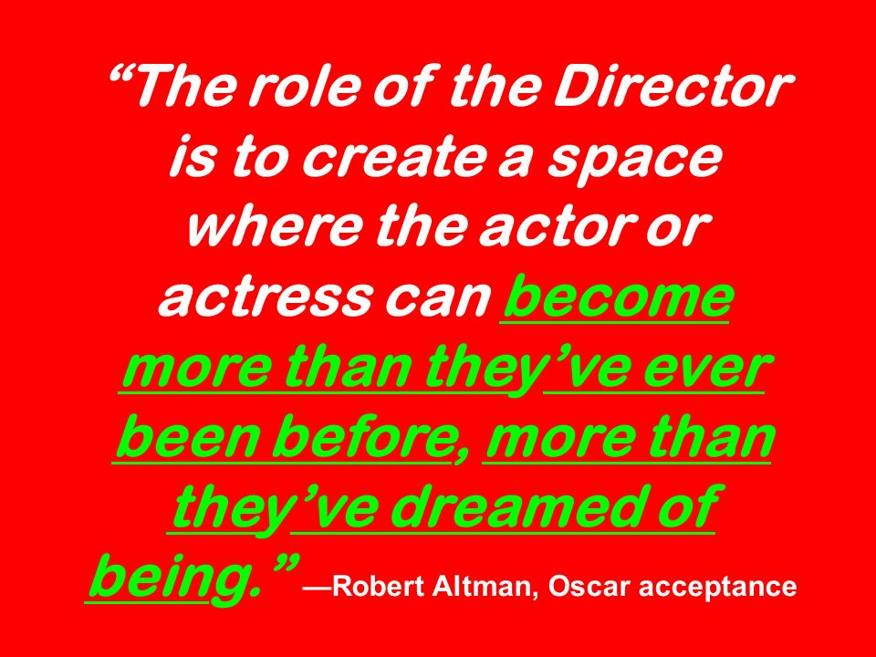 The role of the Director is to create a space where the actor or actress can become more than they've ever been before, more than they've dreamed of being. —Robert Altman, Oscar acceptance