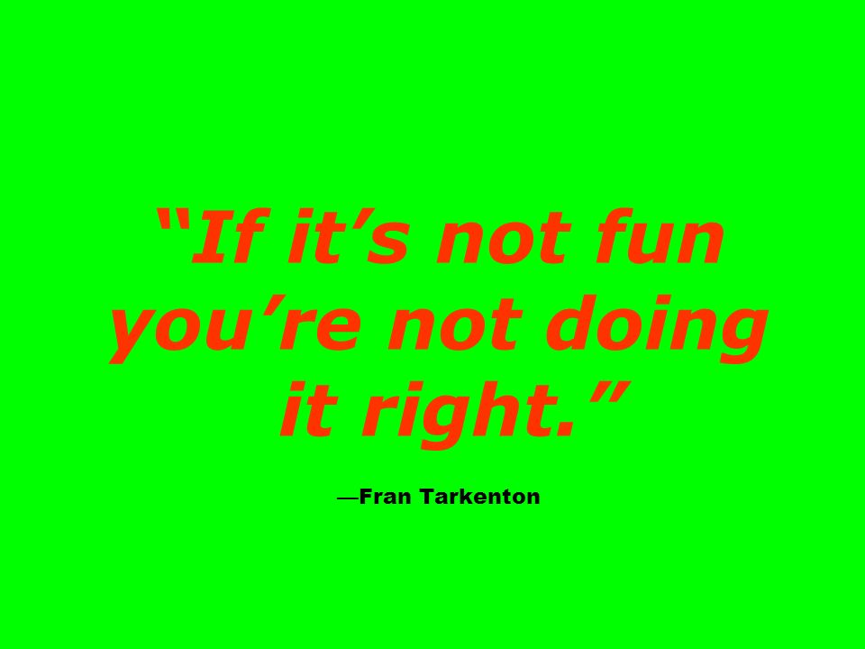 If it's not fun you're not doing it right. —Fran Tarkenton