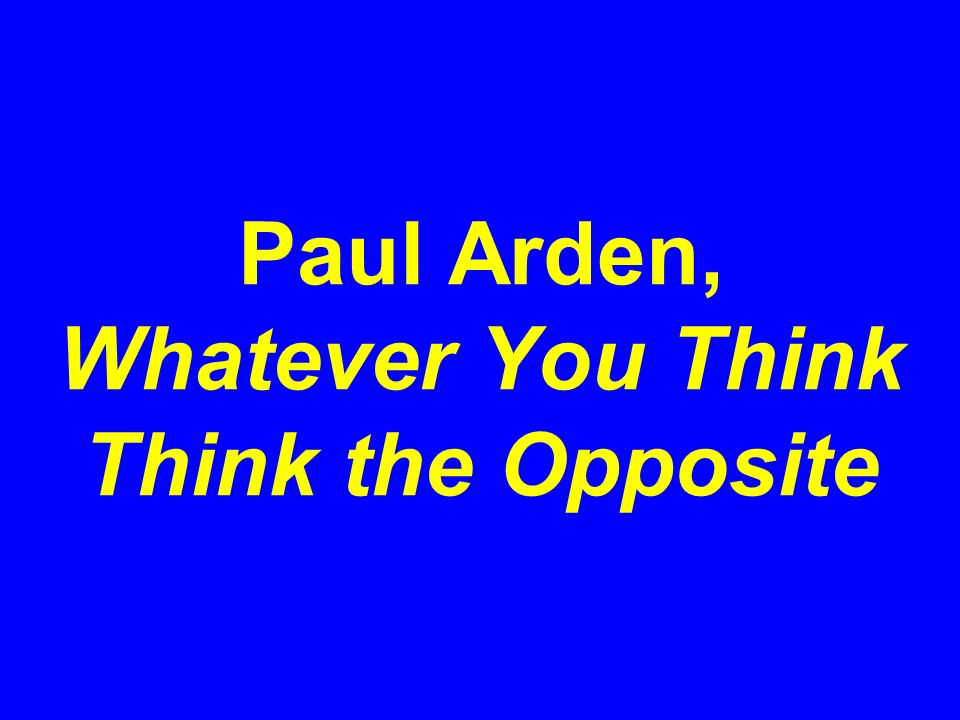Paul Arden, Whatever You Think Think the Opposite