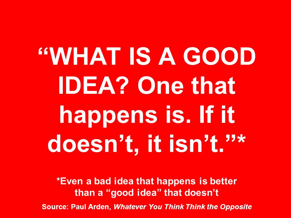 WHAT IS A GOOD IDEA. One that happens is. If it doesn't, it isn't.