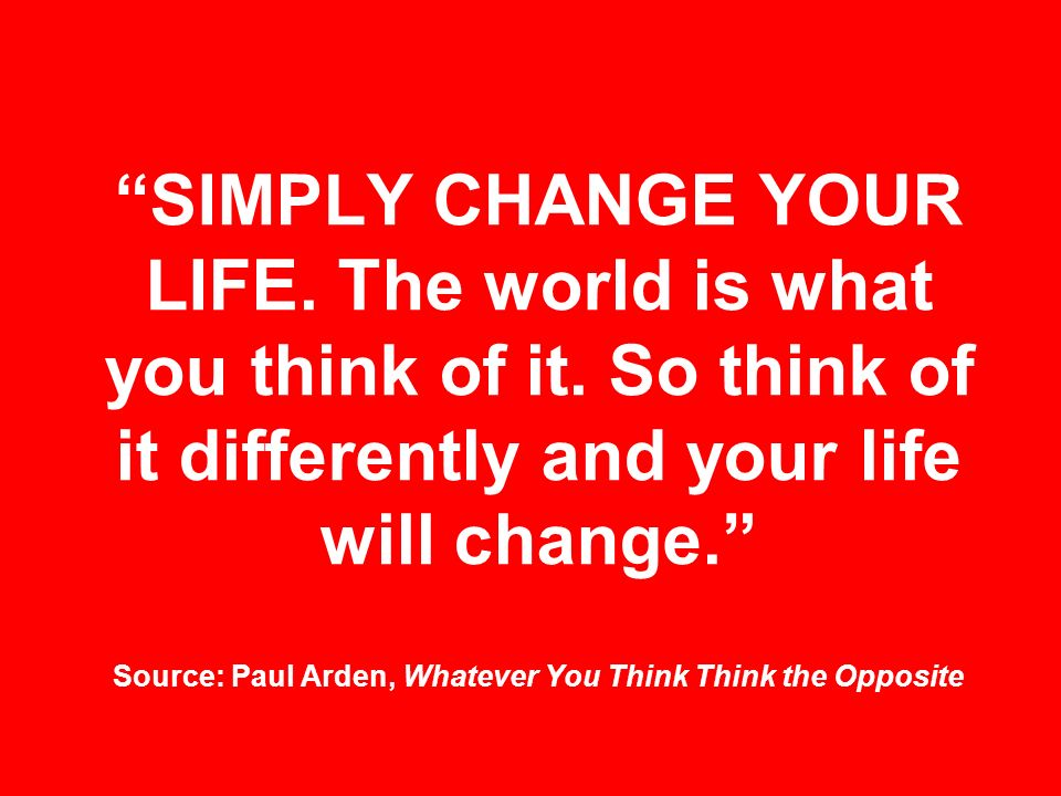 SIMPLY CHANGE YOUR LIFE. The world is what you think of it