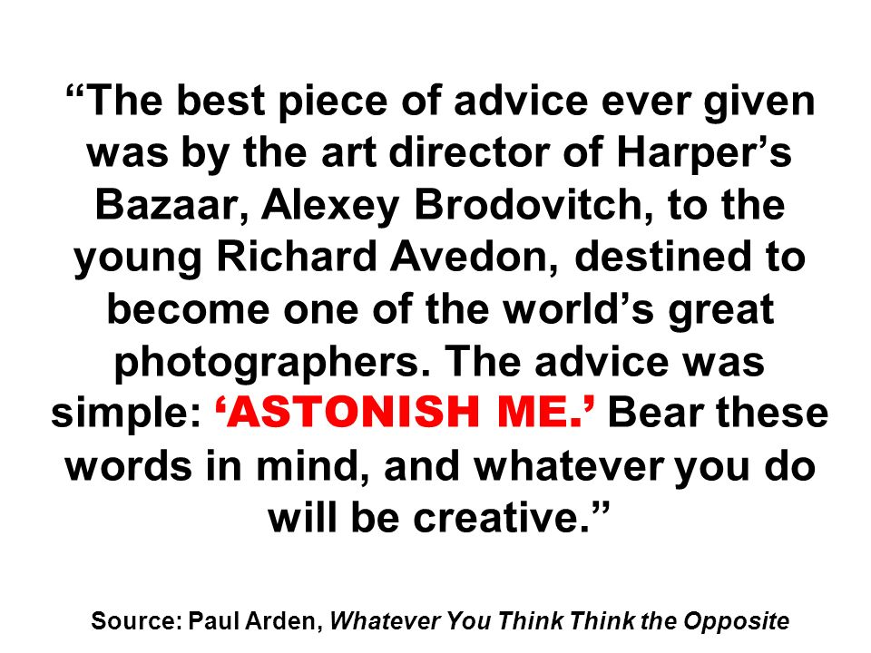 The best piece of advice ever given was by the art director of Harper's Bazaar, Alexey Brodovitch, to the young Richard Avedon, destined to become one of the world's great photographers.