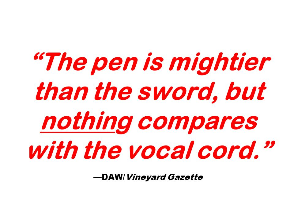 The pen is mightier than the sword, but nothing compares with the vocal cord. —DAW/Vineyard Gazette
