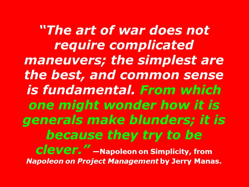 The art of war does not require complicated maneuvers; the simplest are the best, and common sense is fundamental.