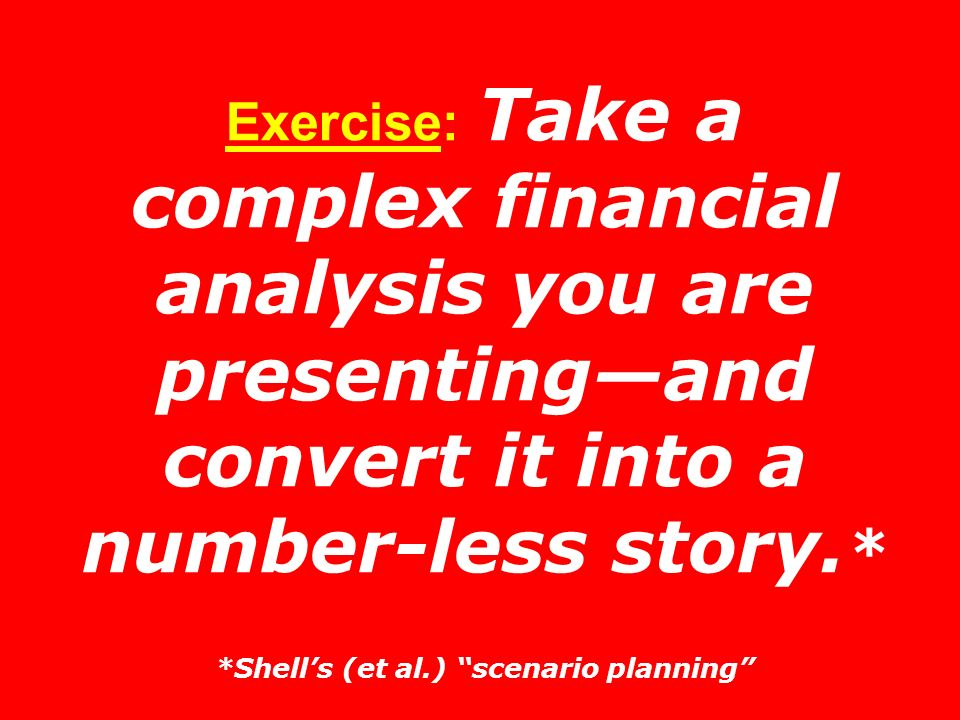 Exercise: Take a complex financial analysis you are presenting—and convert it into a number-less story.* *Shell's (et al.) scenario planning
