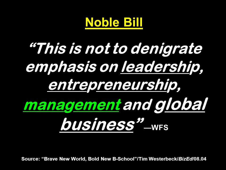 Noble Bill This is not to denigrate emphasis on leadership, entrepreneurship, management and global business —WFS Source: Brave New World, Bold New B-School /Tim Westerbeck/BizEd/08.04