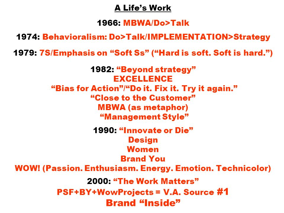 A Life's Work 1966: MBWA/Do>Talk 1974: Behavioralism: Do>Talk/IMPLEMENTATION>Strategy 1979: 7S/Emphasis on Soft Ss ( Hard is soft.
