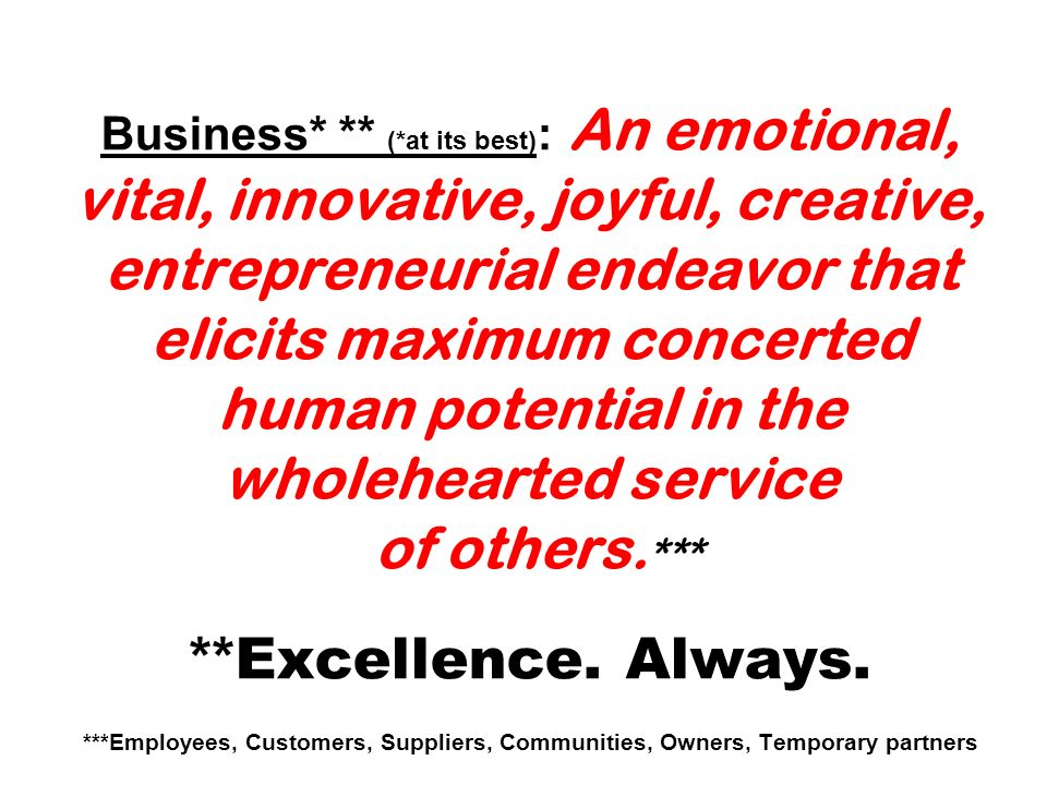 Business* ** (*at its best): An emotional, vital, innovative, joyful, creative, entrepreneurial endeavor that elicits maximum concerted human potential in the wholehearted service of others.*** **Excellence.
