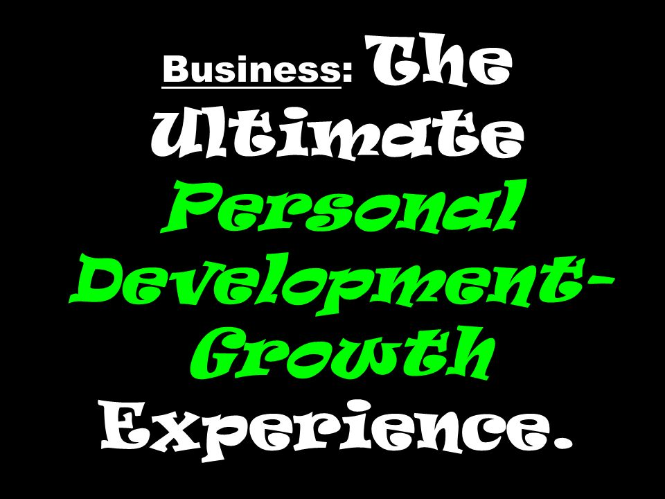 Business: The Ultimate Personal Development-Growth Experience.