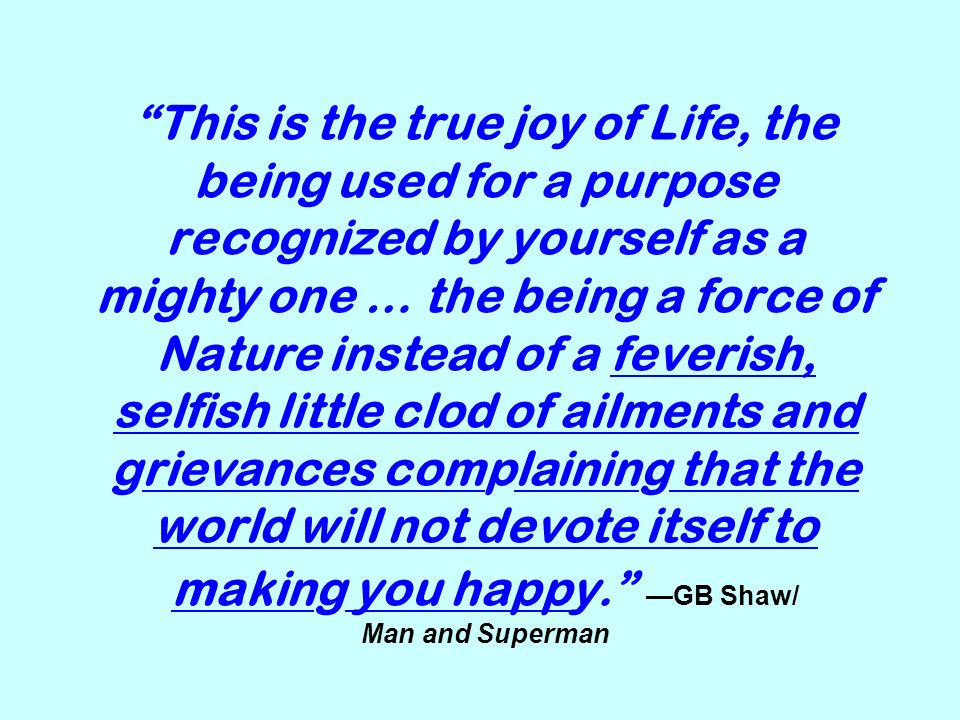 This is the true joy of Life, the being used for a purpose recognized by yourself as a mighty one … the being a force of Nature instead of a feverish, selfish little clod of ailments and grievances complaining that the world will not devote itself to making you happy. —GB Shaw/ Man and Superman