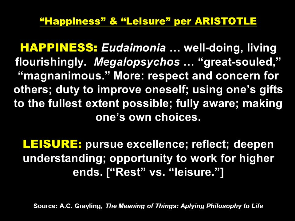 Happiness & Leisure per ARISTOTLE HAPPINESS: Eudaimonia … well-doing, living flourishingly.