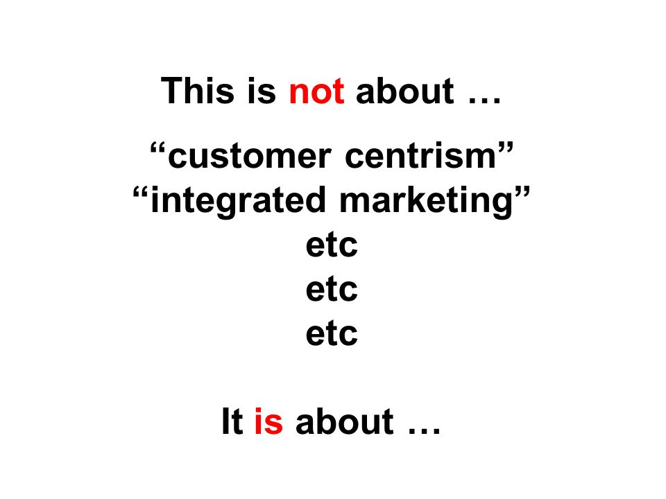 This is not about … customer centrism integrated marketing etc etc etc It is about …