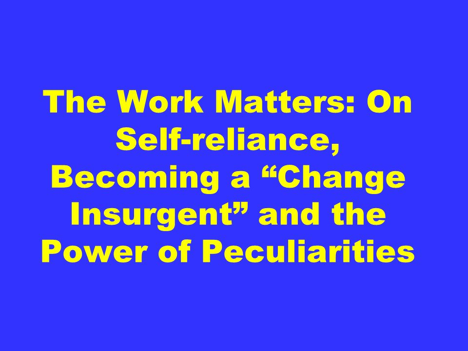 The Work Matters: On Self-reliance, Becoming a Change Insurgent and the Power of Peculiarities