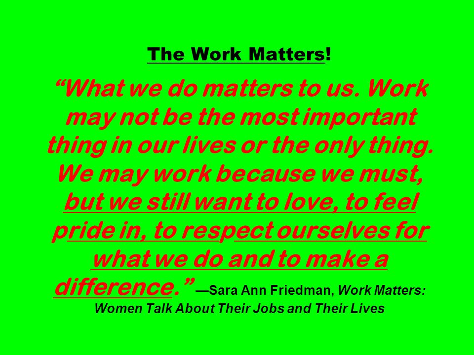 The Work Matters. What we do matters to us