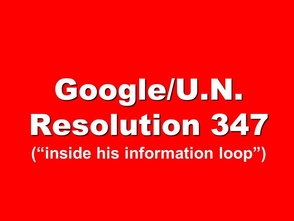 Google/U.N. Resolution 347 ( inside his information loop )