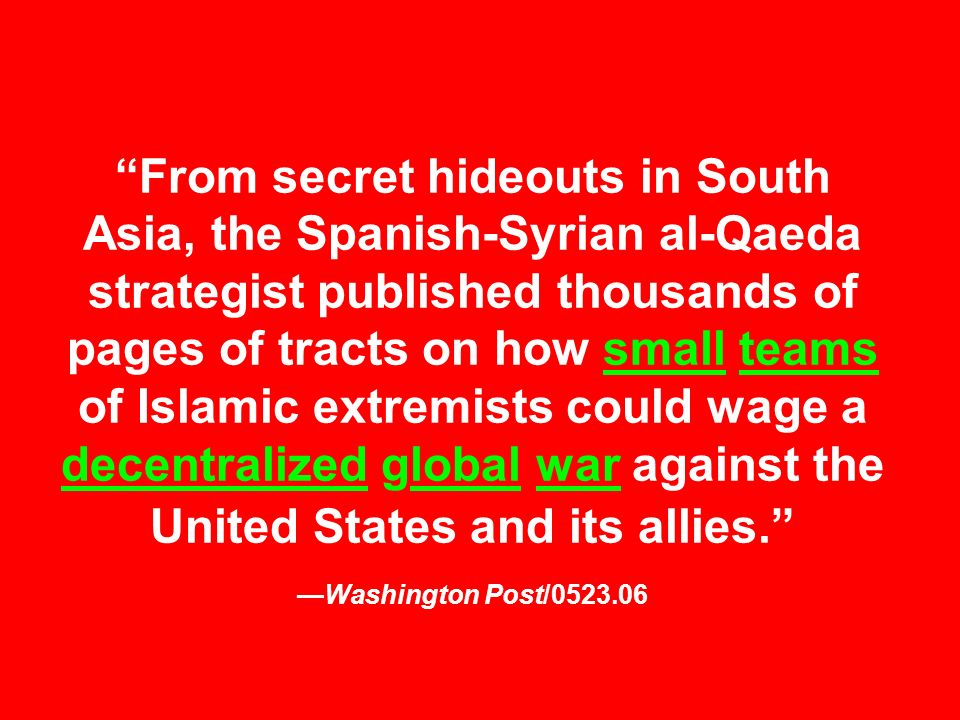 From secret hideouts in South Asia, the Spanish-Syrian al-Qaeda strategist published thousands of pages of tracts on how small teams of Islamic extremists could wage a decentralized global war against the United States and its allies. —Washington Post/0523.06