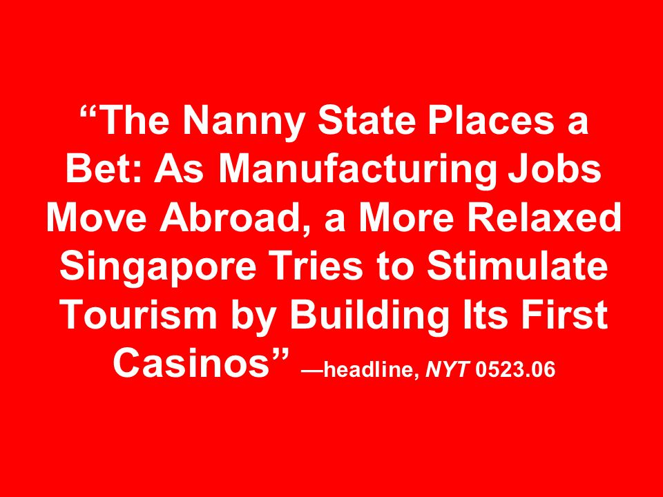 The Nanny State Places a Bet: As Manufacturing Jobs Move Abroad, a More Relaxed Singapore Tries to Stimulate Tourism by Building Its First Casinos —headline, NYT 0523.06