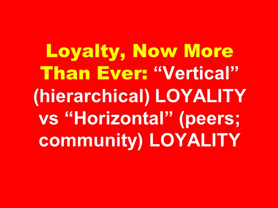 Loyalty, Now More Than Ever: Vertical (hierarchical) LOYALITY vs Horizontal (peers; community) LOYALITY