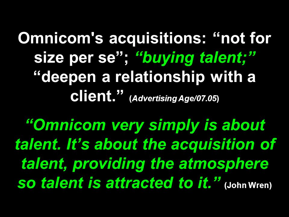 Omnicom s acquisitions: not for size per se ; buying talent; deepen a relationship with a client. (Advertising Age/07.05) Omnicom very simply is about talent.
