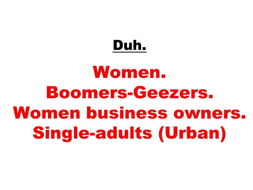 Duh. Women. Boomers-Geezers. Women business owners