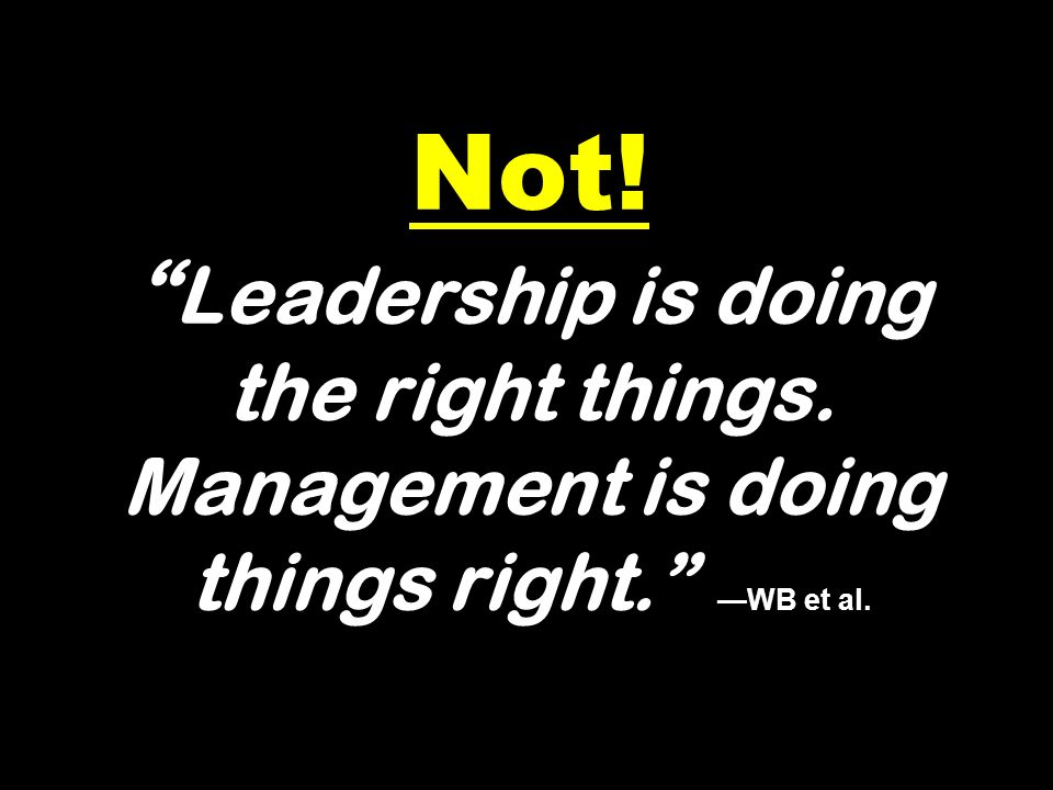 Not. Leadership is doing the right things