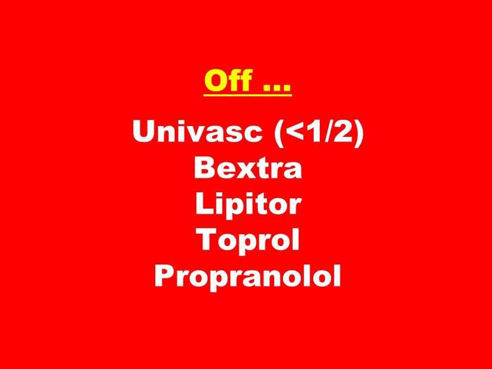 Off … Univasc (<1/2) Bextra Lipitor Toprol Propranolol