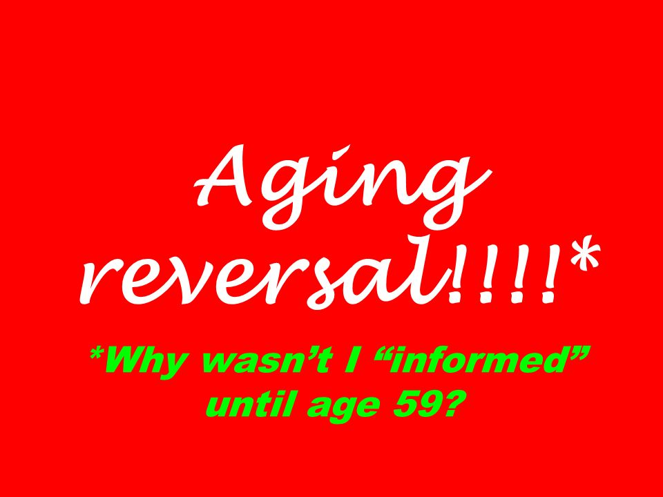 Aging reversal!!!!* *Why wasn't I informed until age 59