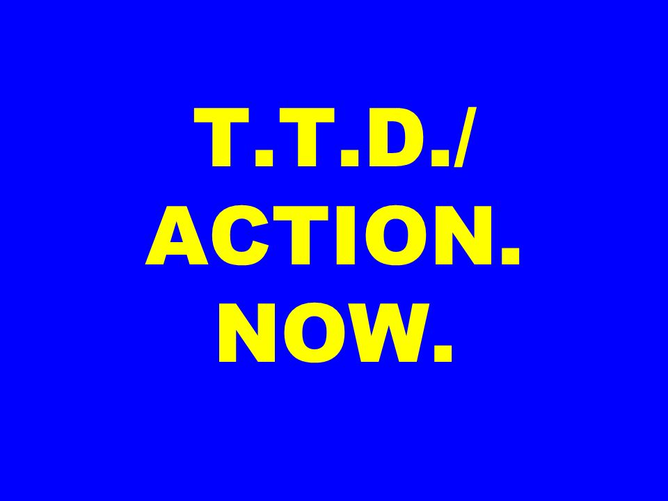 T.T.D./ ACTION. NOW.