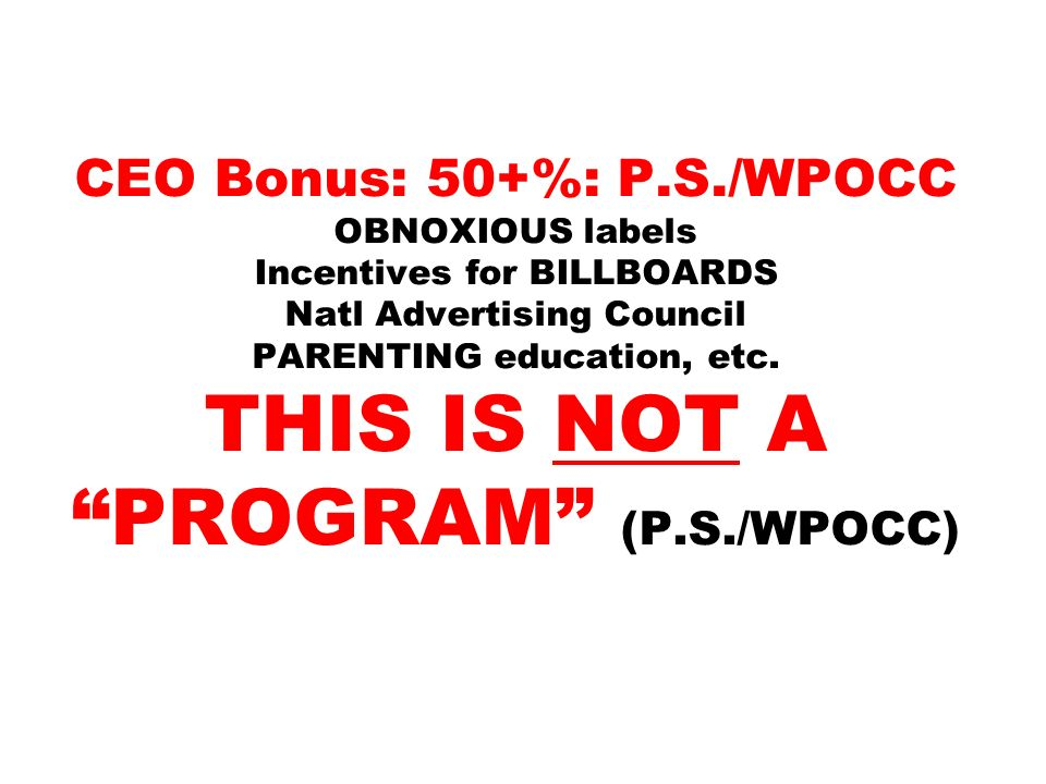 CEO Bonus: 50+%: P.S./WPOCC OBNOXIOUS labels Incentives for BILLBOARDS Natl Advertising Council PARENTING education, etc.