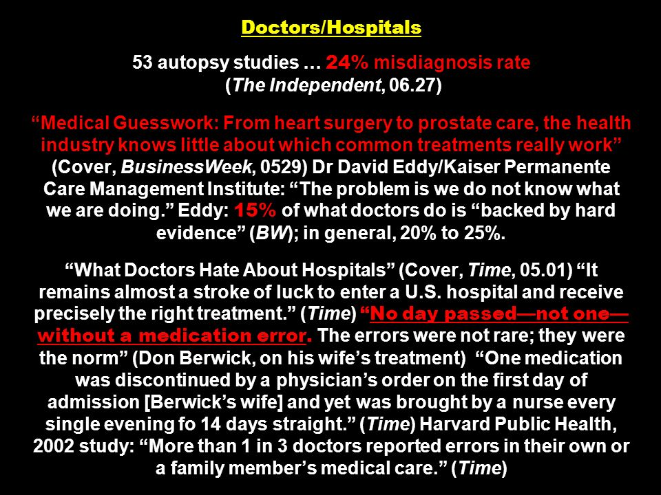 Doctors/Hospitals 53 autopsy studies … 24% misdiagnosis rate (The Independent, 06.27) Medical Guesswork: From heart surgery to prostate care, the health industry knows little about which common treatments really work (Cover, BusinessWeek, 0529) Dr David Eddy/Kaiser Permanente Care Management Institute: The problem is we do not know what we are doing. Eddy: 15% of what doctors do is backed by hard evidence (BW); in general, 20% to 25%.