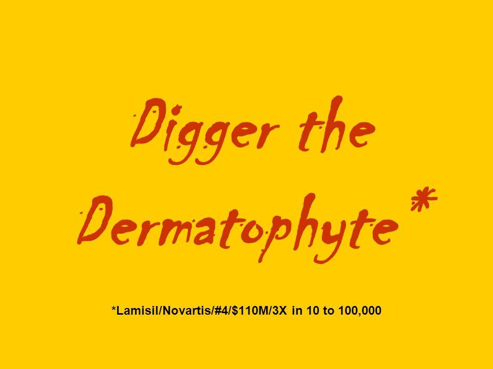 Digger the Dermatophyte* *Lamisil/Novartis/#4/$110M/3X in 10 to 100,000