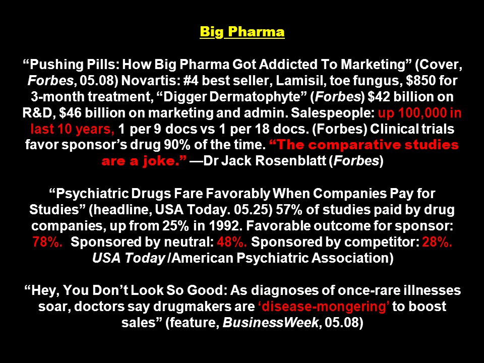 Big Pharma Pushing Pills: How Big Pharma Got Addicted To Marketing (Cover, Forbes, 05.08) Novartis: #4 best seller, Lamisil, toe fungus, $850 for 3-month treatment, Digger Dermatophyte (Forbes) $42 billion on R&D, $46 billion on marketing and admin.