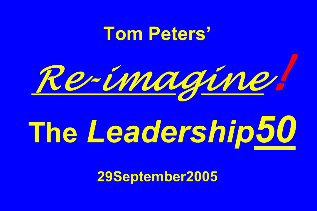 Tom Peters' Re-imagine! The Leadership50 29September2005