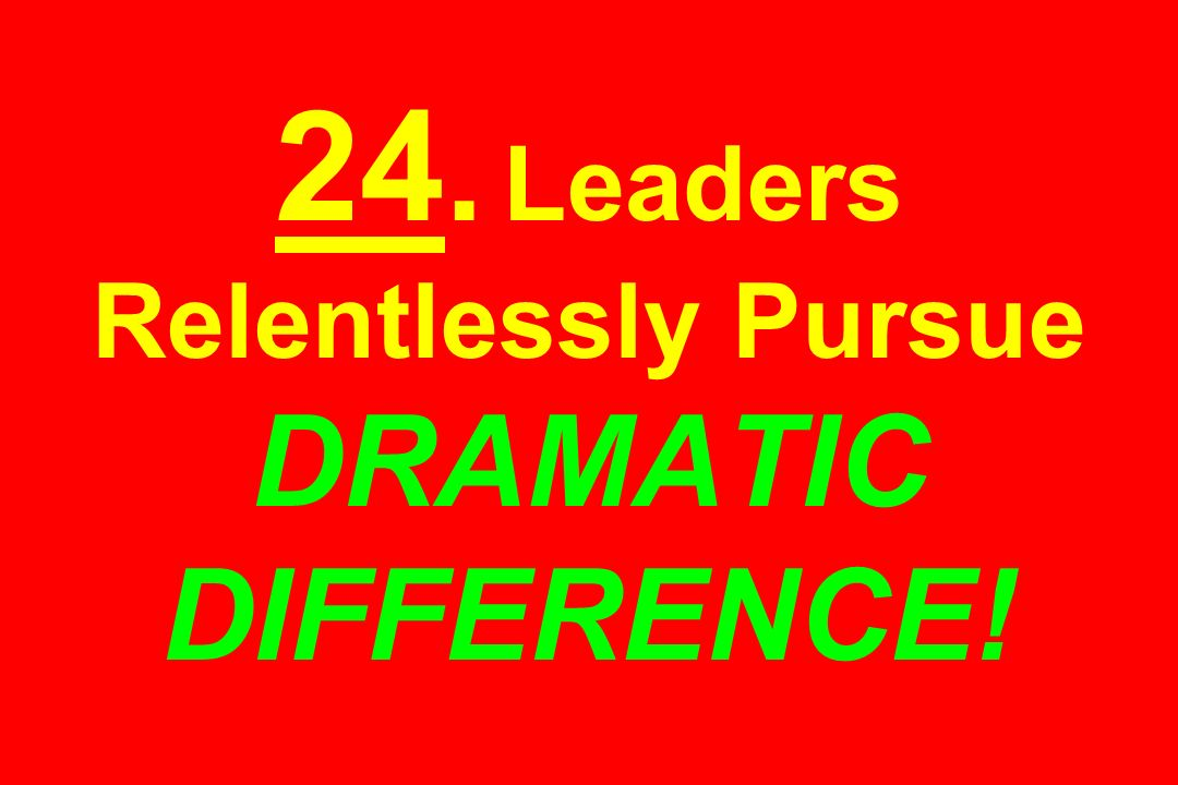 24. Leaders Relentlessly Pursue DRAMATIC DIFFERENCE!