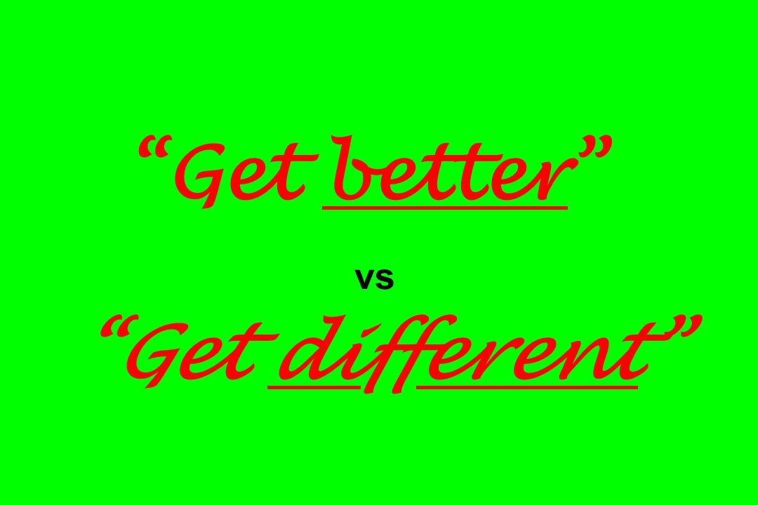 Get better vs Get different
