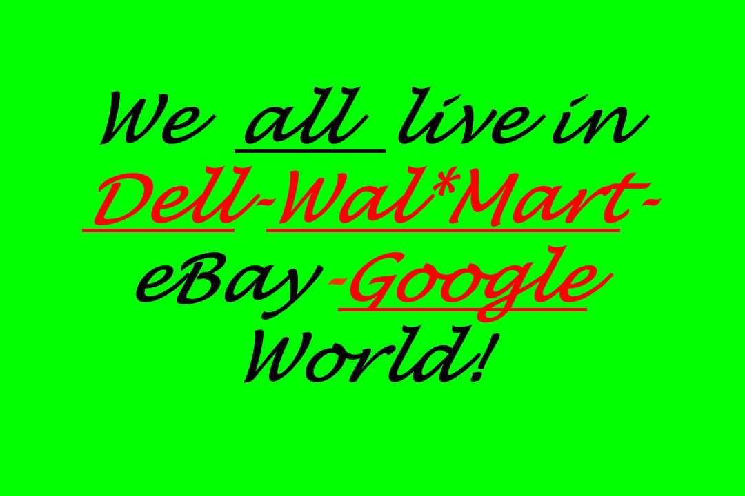 We all live in Dell-Wal*Mart-eBay-Google World!