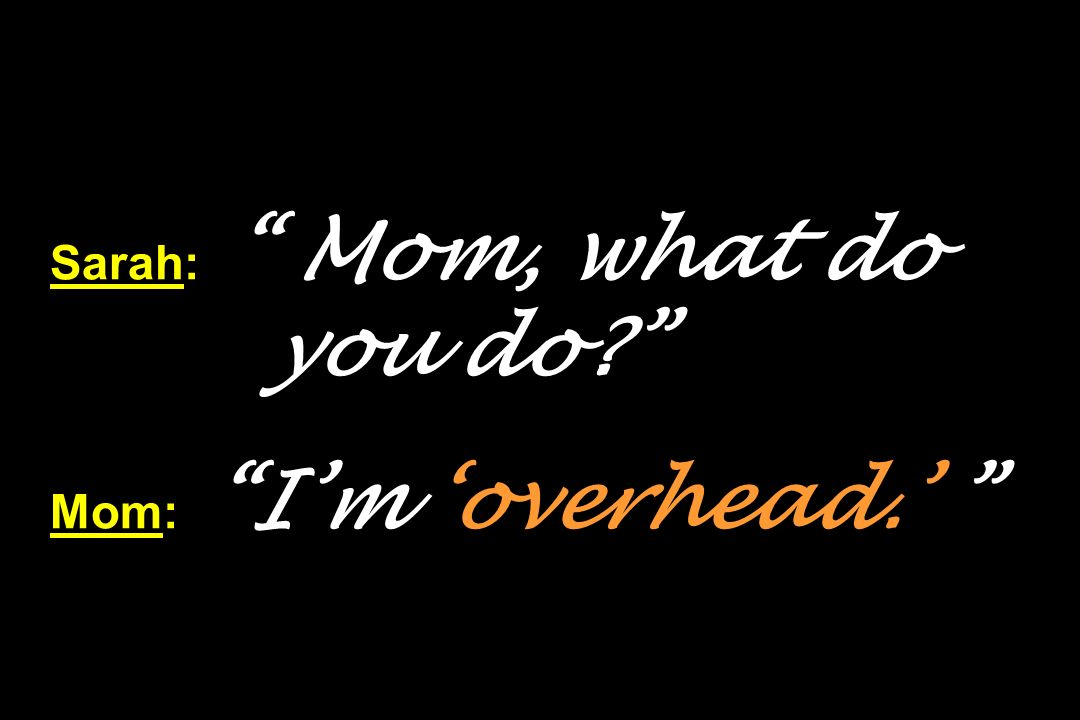 Sarah: Mom, what do you do Mom: I'm 'overhead.'