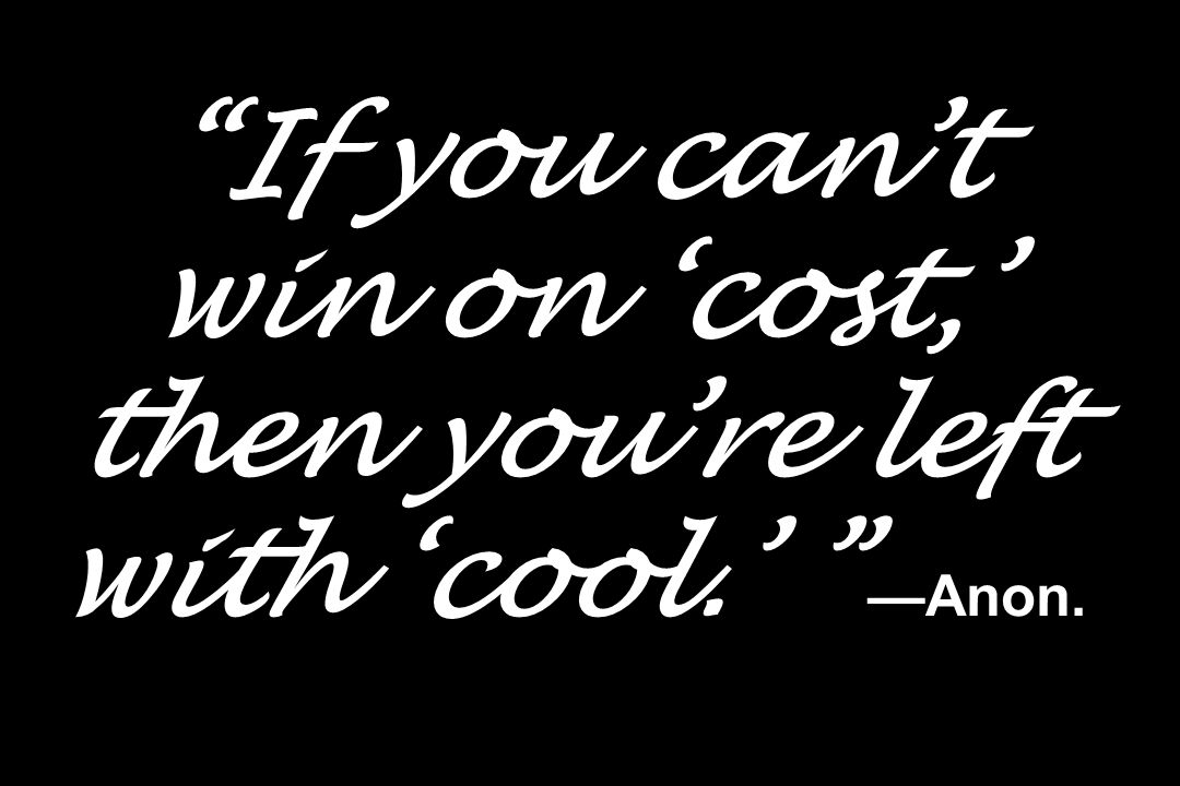 If you can't win on 'cost,' then you're left with 'cool.' —Anon.