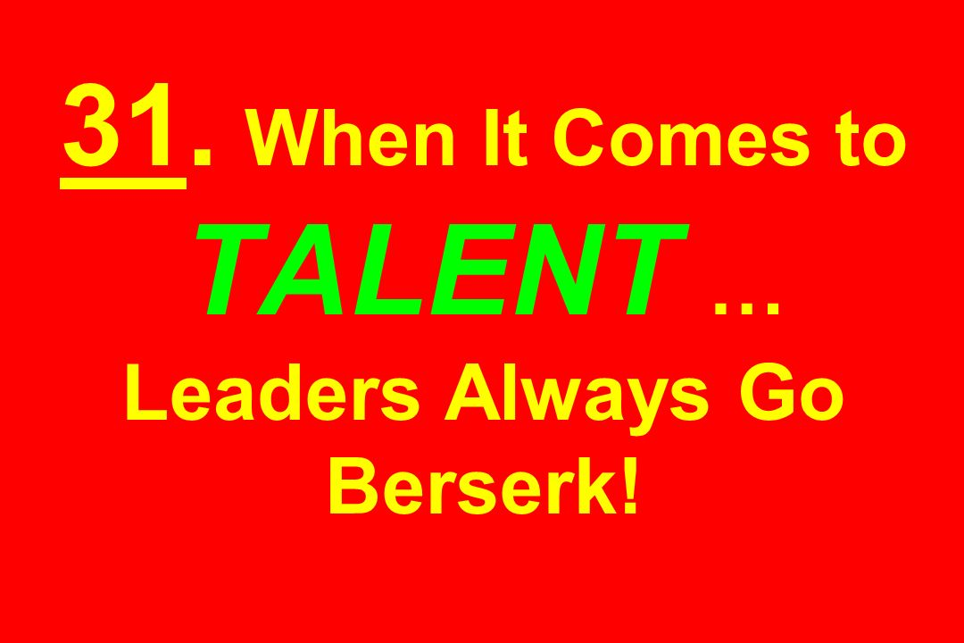 31. When It Comes to TALENT … Leaders Always Go Berserk!