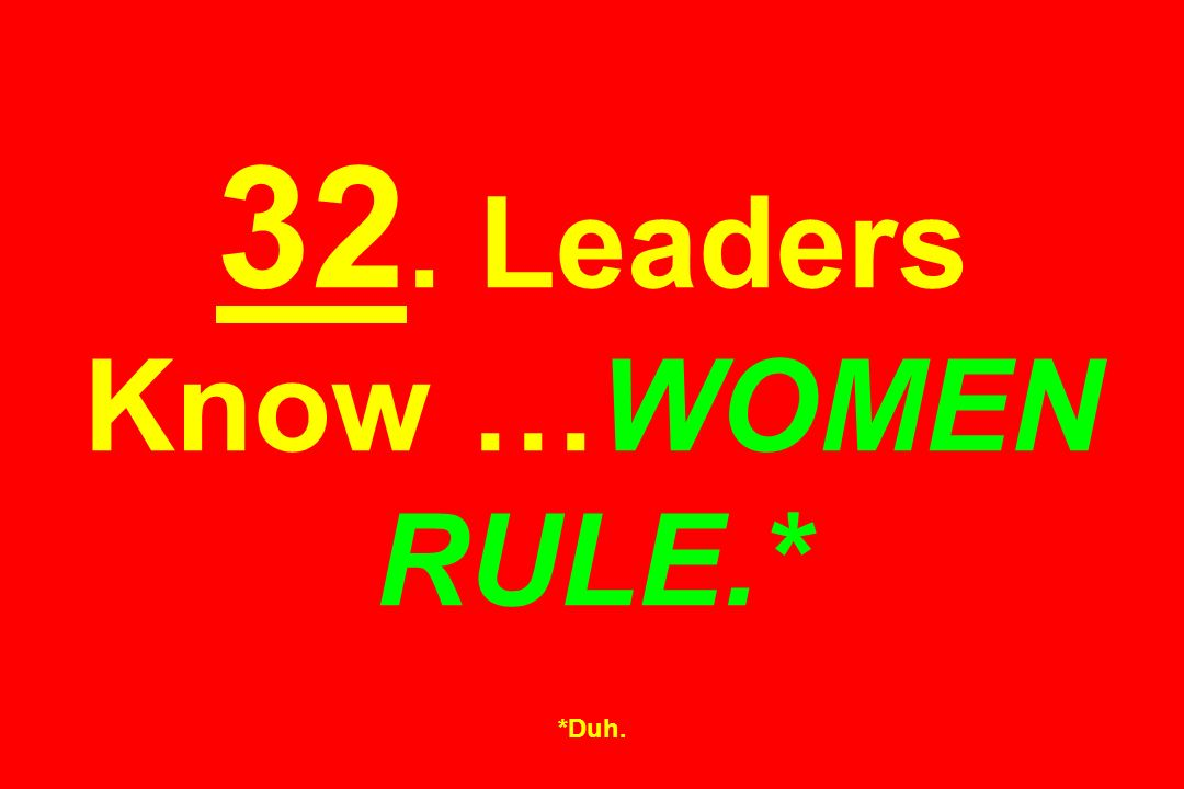 32. Leaders Know …WOMEN RULE.* *Duh.