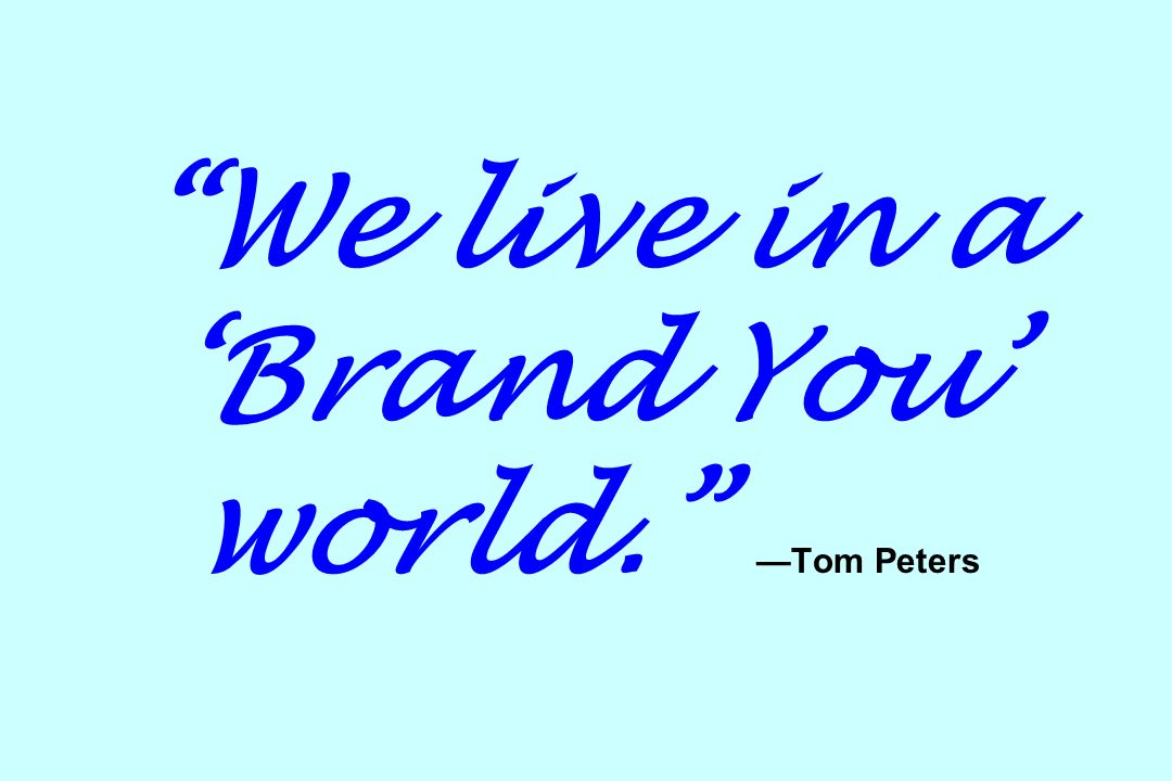 We live in a 'Brand You' world. —Tom Peters