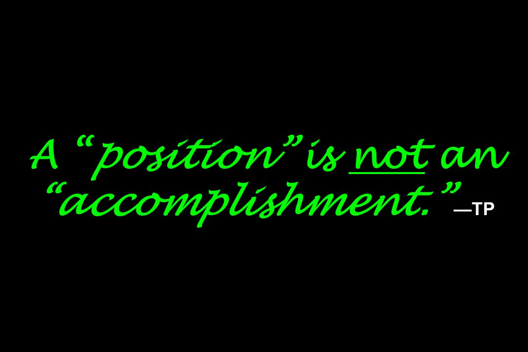A position is not an accomplishment. —TP