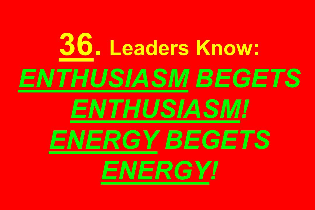 36. Leaders Know: ENTHUSIASM BEGETS ENTHUSIASM! ENERGY BEGETS ENERGY!