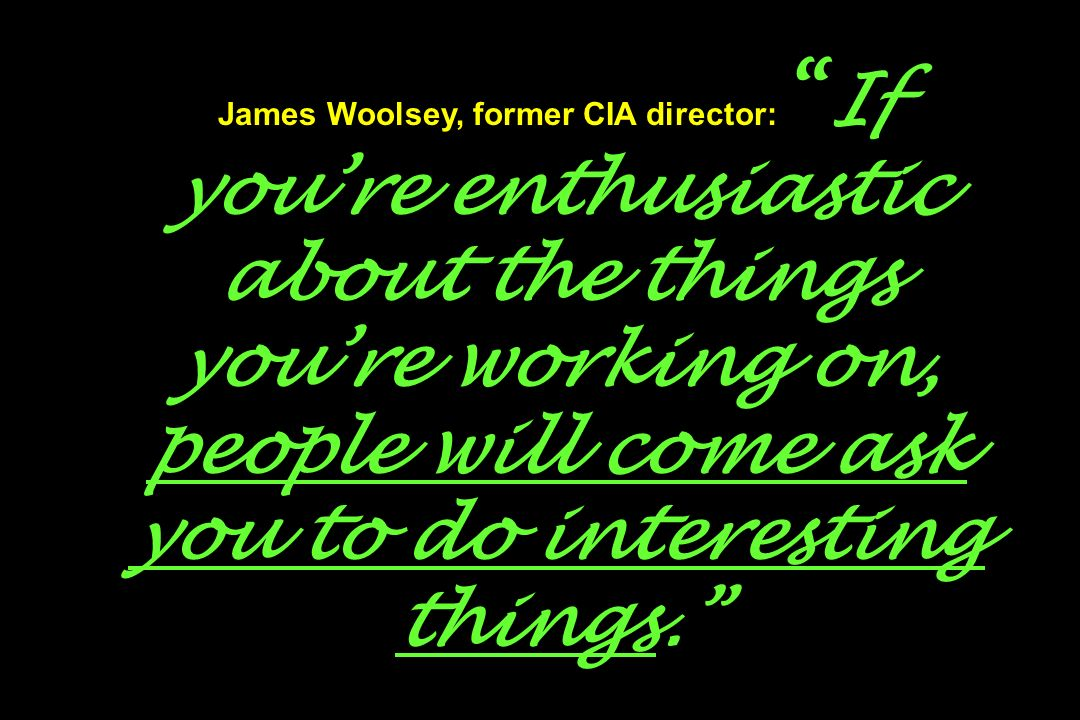 James Woolsey, former CIA director: If you're enthusiastic about the things you're working on, people will come ask you to do interesting things.