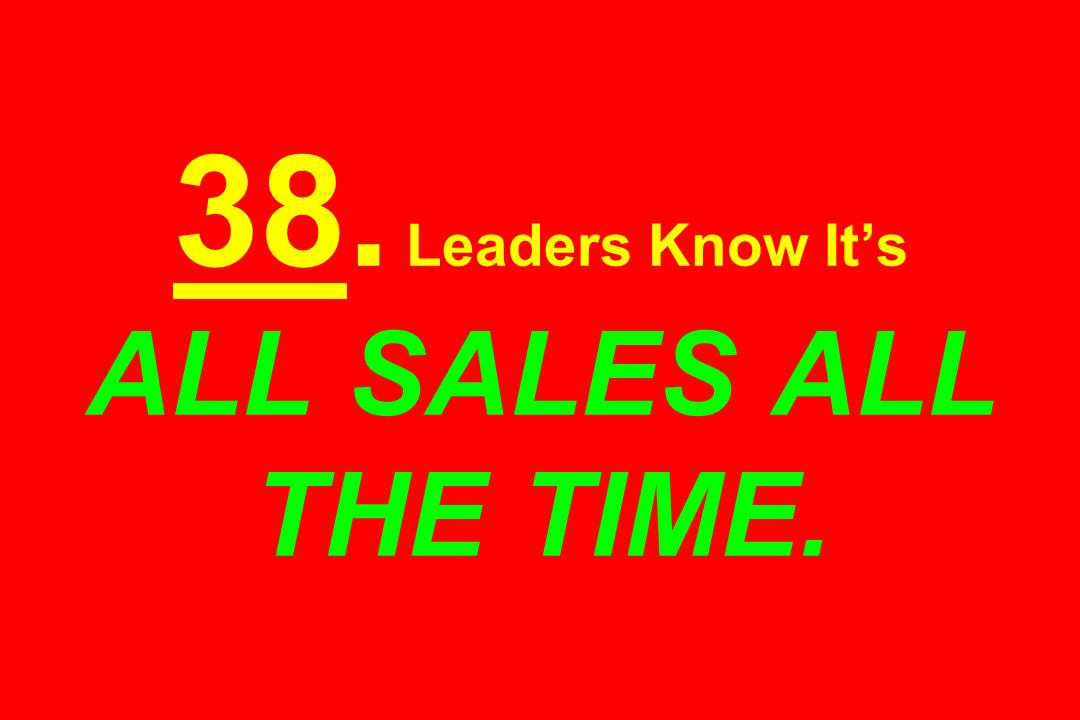 38. Leaders Know It's ALL SALES ALL THE TIME.